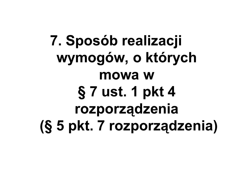 7. Sposób realizacji wymogów, o których mowa w § 7 ust. 1 pkt 4 rozporządzenia (§ 5 pkt. 7 rozporządzenia)