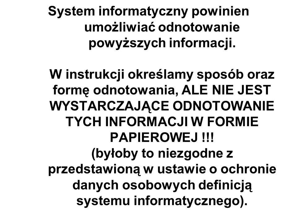 System informatyczny powinien umożliwiać odnotowanie powyższych informacji. W instrukcji określamy sposób oraz formę odnotowania, ALE NIE JEST WYSTARC