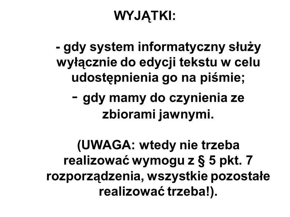 WYJĄTKI: - gdy system informatyczny służy wyłącznie do edycji tekstu w celu udostępnienia go na piśmie; - gdy mamy do czynienia ze zbiorami jawnymi. (
