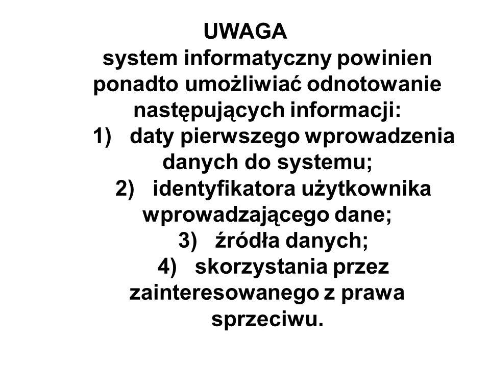UWAGA system informatyczny powinien ponadto umożliwiać odnotowanie następujących informacji: 1) daty pierwszego wprowadzenia danych do systemu; 2) identyfikatora użytkownika wprowadzającego dane; 3) źródła danych; 4) skorzystania przez zainteresowanego z prawa sprzeciwu.