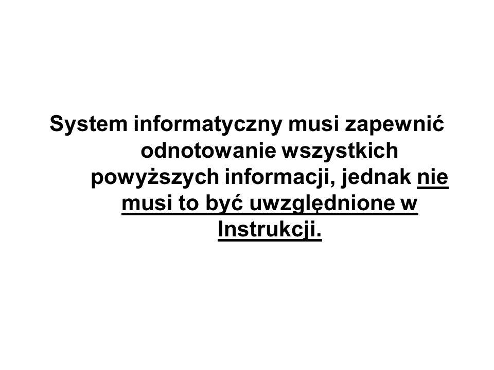 System informatyczny musi zapewnić odnotowanie wszystkich powyższych informacji, jednak nie musi to być uwzględnione w Instrukcji.