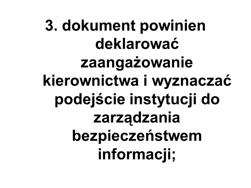 3. dokument powinien deklarować zaangażowanie kierownictwa i wyznaczać podejście instytucji do zarządzania bezpieczeństwem informacji;