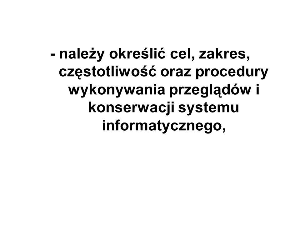 - należy określić cel, zakres, częstotliwość oraz procedury wykonywania przeglądów i konserwacji systemu informatycznego,