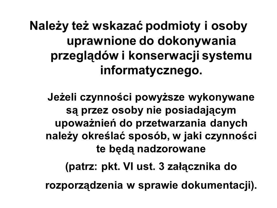 Należy też wskazać podmioty i osoby uprawnione do dokonywania przeglądów i konserwacji systemu informatycznego. Jeżeli czynności powyższe wykonywane s