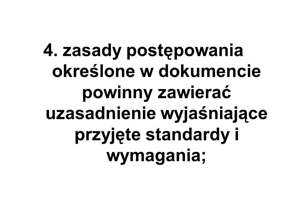 4. zasady postępowania określone w dokumencie powinny zawierać uzasadnienie wyjaśniające przyjęte standardy i wymagania;