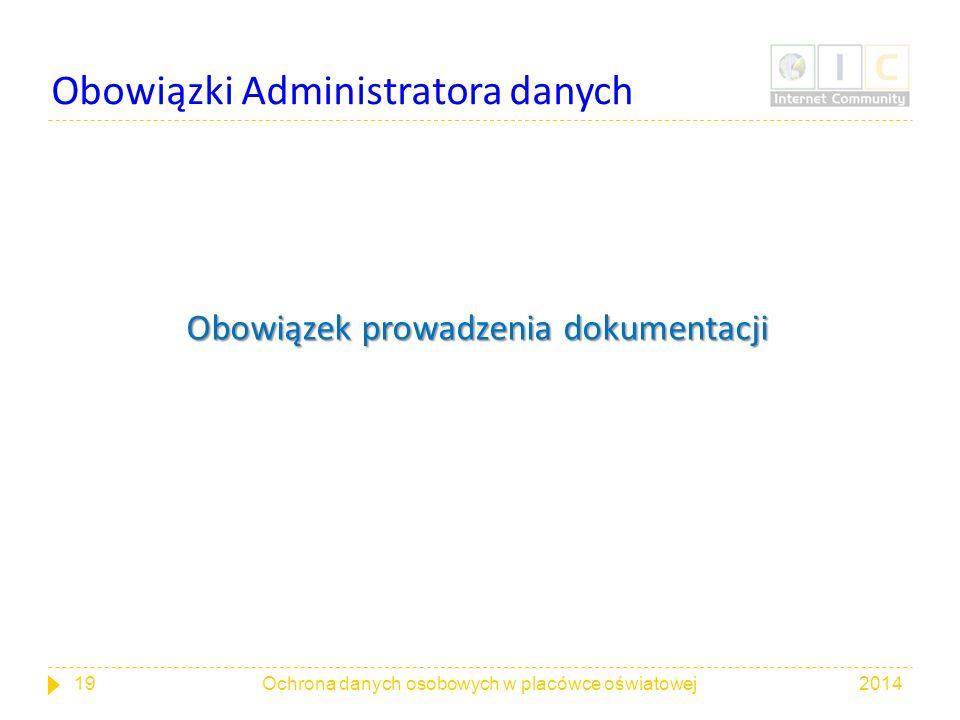 Obowiązki Administratora danych Obowiązek prowadzenia dokumentacji 201419Ochrona danych osobowych w placówce oświatowej