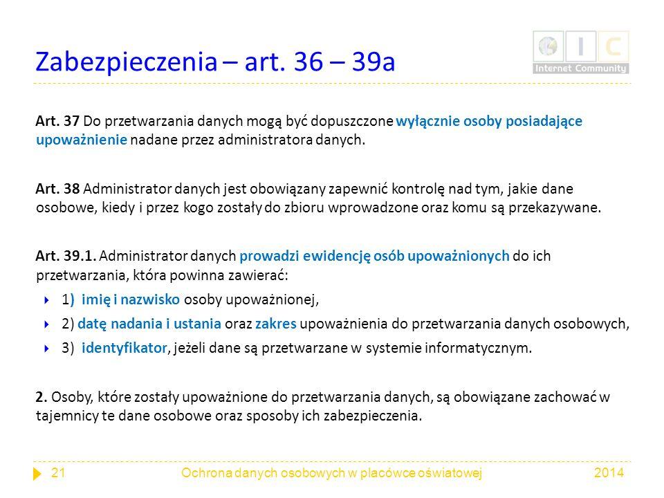 Zabezpieczenia – art. 36 – 39a Art. 37 Do przetwarzania danych mogą być dopuszczone wyłącznie osoby posiadające upoważnienie nadane przez administrato