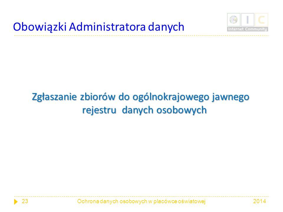 Obowiązki Administratora danych Zgłaszanie zbiorów do ogólnokrajowego jawnego rejestru danych osobowych 201423Ochrona danych osobowych w placówce oświ