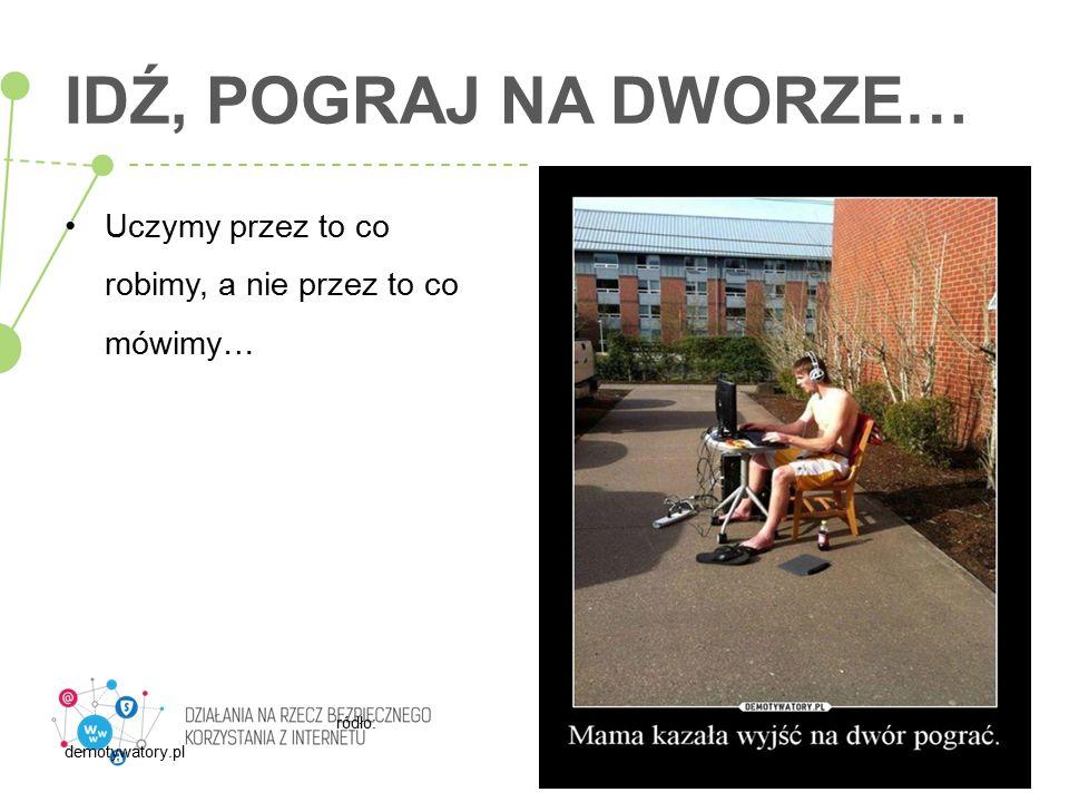 IDŹ, POGRAJ NA DWORZE… Uczymy przez to co robimy, a nie przez to co mówimy… ródło: demotywatory.pl