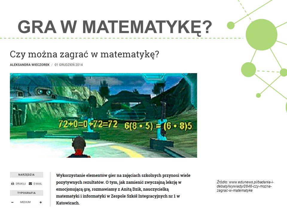 GRA W MATEMATYKĘ? Źródło: www.edunews.pl/badania-i- debaty/wywiady/2846-czy-mozna- zagrac-w-matematyke