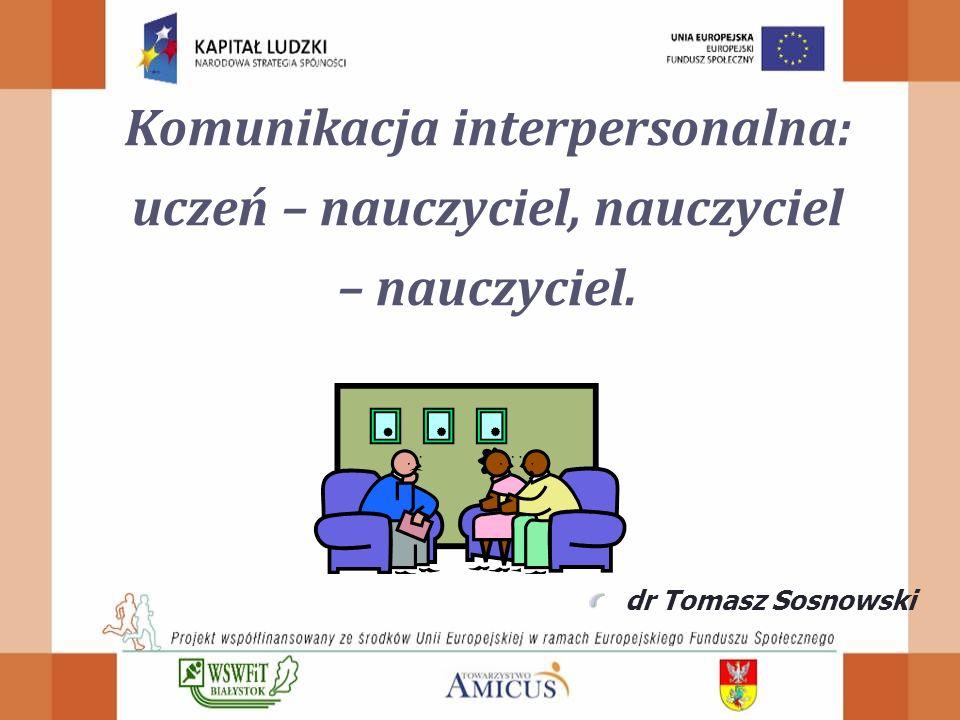 Komunikacja interpersonalna: uczeń – nauczyciel, nauczyciel – nauczyciel. dr Tomasz Sosnowski