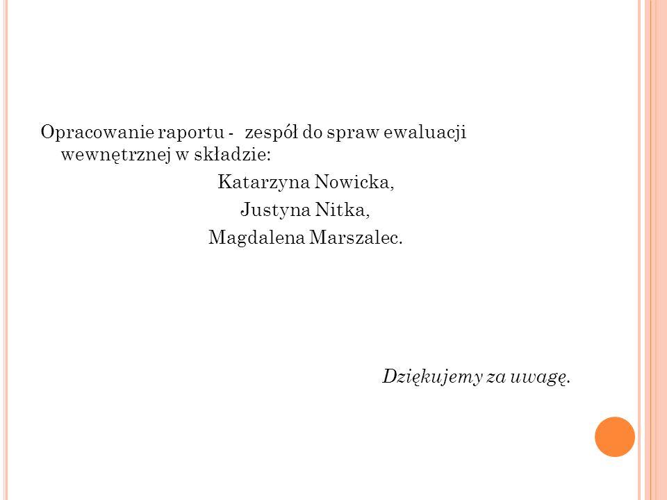 Opracowanie raportu - zespół do spraw ewaluacji wewnętrznej w składzie: Katarzyna Nowicka, Justyna Nitka, Magdalena Marszalec. Dziękujemy za uwagę.