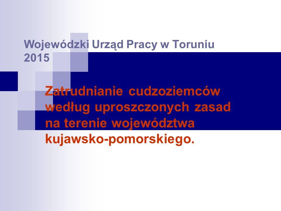 Wojewódzki Urząd Pracy w Toruniu 2015 Zatrudnianie cudzoziemców według uproszczonych zasad na terenie województwa kujawsko-pomorskiego.