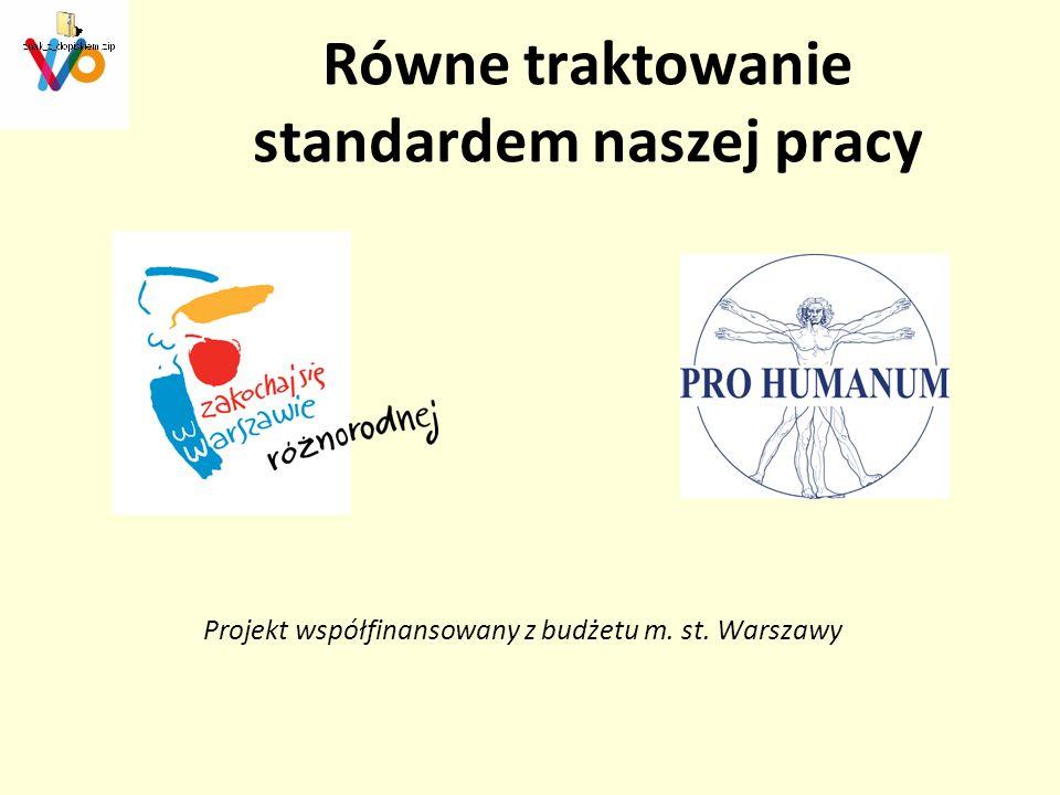 Równe traktowanie standardem naszej pracy Projekt współfinansowany z budżetu m. st. Warszawy