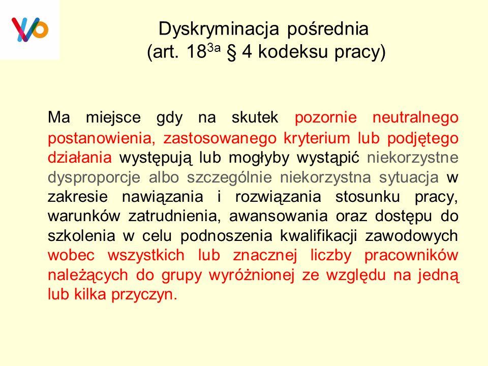 Dyskryminacja pośrednia (art. 18 3a § 4 kodeksu pracy) Ma miejsce gdy na skutek pozornie neutralnego postanowienia, zastosowanego kryterium lub podjęt