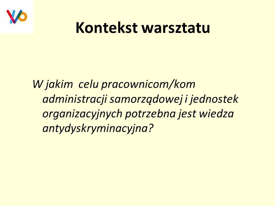 Kontekst warsztatu W jakim celu pracownicom/kom administracji samorządowej i jednostek organizacyjnych potrzebna jest wiedza antydyskryminacyjna?