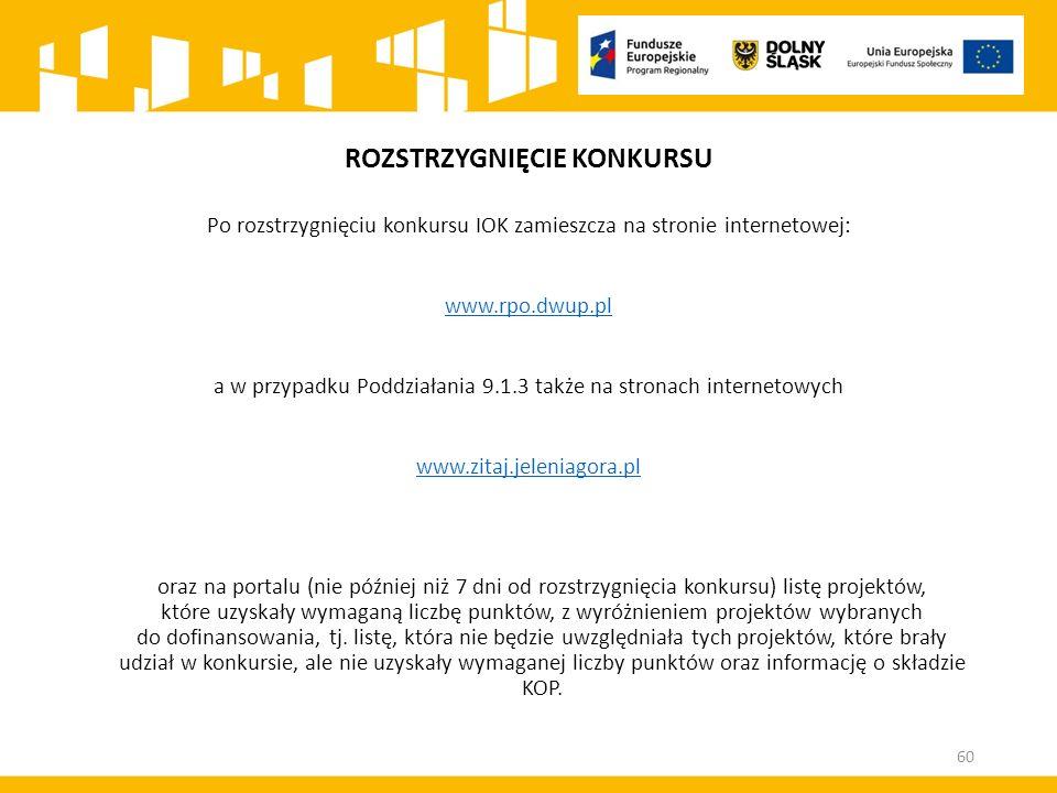ROZSTRZYGNIĘCIE KONKURSU Po rozstrzygnięciu konkursu IOK zamieszcza na stronie internetowej: www.rpo.dwup.pl a w przypadku Poddziałania 9.1.3 także na stronach internetowych www.zitaj.jeleniagora.pl oraz na portalu (nie później niż 7 dni od rozstrzygnięcia konkursu) listę projektów, które uzyskały wymaganą liczbę punktów, z wyróżnieniem projektów wybranych do dofinansowania, tj.