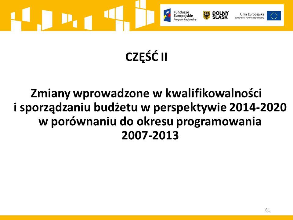 CZĘŚĆ II Zmiany wprowadzone w kwalifikowalności i sporządzaniu budżetu w perspektywie 2014-2020 w porównaniu do okresu programowania 2007-2013 61