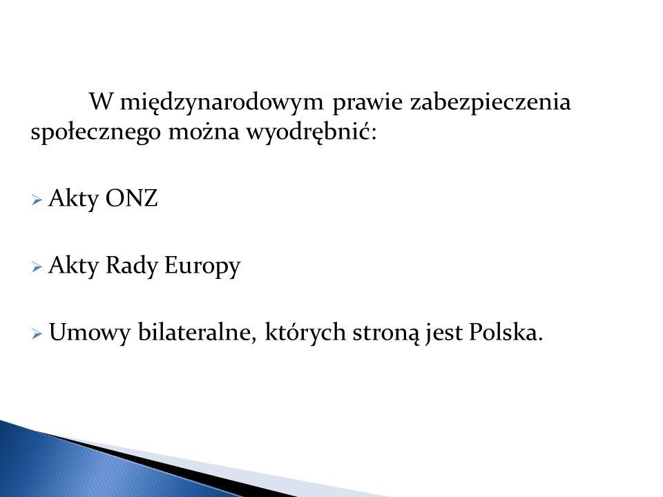 W międzynarodowym prawie zabezpieczenia społecznego można wyodrębnić:  Akty ONZ  Akty Rady Europy  Umowy bilateralne, których stroną jest Polska.