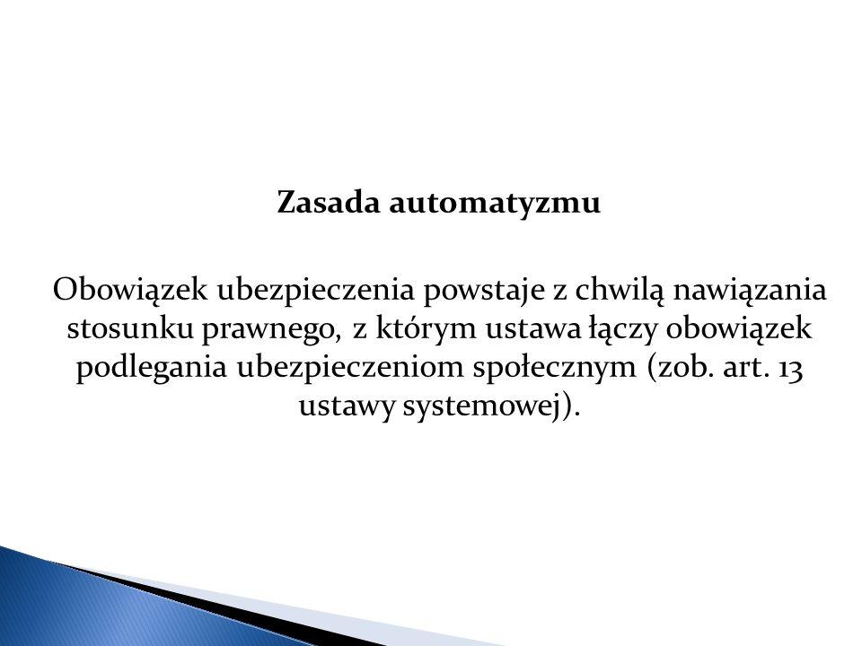 Zasada automatyzmu Obowiązek ubezpieczenia powstaje z chwilą nawiązania stosunku prawnego, z którym ustawa łączy obowiązek podlegania ubezpieczeniom społecznym (zob.