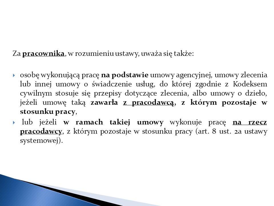 Za pracownika, w rozumieniu ustawy, uważa się także:  osobę wykonującą pracę na podstawie umowy agencyjnej, umowy zlecenia lub innej umowy o świadczenie usług, do której zgodnie z Kodeksem cywilnym stosuje się przepisy dotyczące zlecenia, albo umowy o dzieło, jeżeli umowę taką zawarła z pracodawcą, z którym pozostaje w stosunku pracy,  lub jeżeli w ramach takiej umowy wykonuje pracę na rzecz pracodawcy, z którym pozostaje w stosunku pracy (art.
