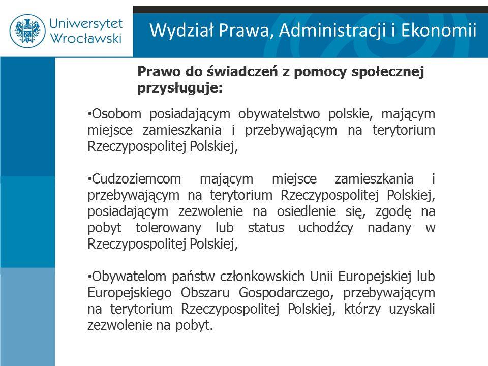 Wydział Prawa, Administracji i Ekonomii Prawo do świadczeń z pomocy społecznej przysługuje: Osobom posiadającym obywatelstwo polskie, mającym miejsce zamieszkania i przebywającym na terytorium Rzeczypospolitej Polskiej, Cudzoziemcom mającym miejsce zamieszkania i przebywającym na terytorium Rzeczypospolitej Polskiej, posiadającym zezwolenie na osiedlenie się, zgodę na pobyt tolerowany lub status uchodźcy nadany w Rzeczypospolitej Polskiej, Obywatelom państw członkowskich Unii Europejskiej lub Europejskiego Obszaru Gospodarczego, przebywającym na terytorium Rzeczypospolitej Polskiej, którzy uzyskali zezwolenie na pobyt.