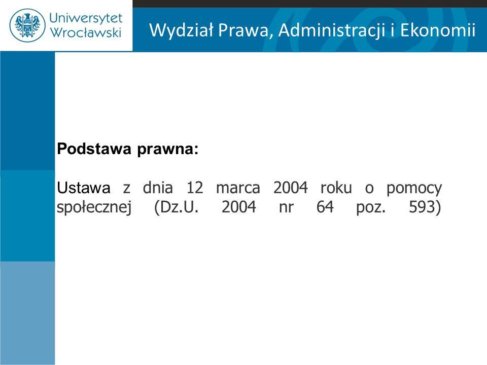 Wydział Prawa, Administracji i Ekonomii Podstawa prawna: Ustawa z dnia 12 marca 2004 roku o pomocy społecznej (Dz.U.
