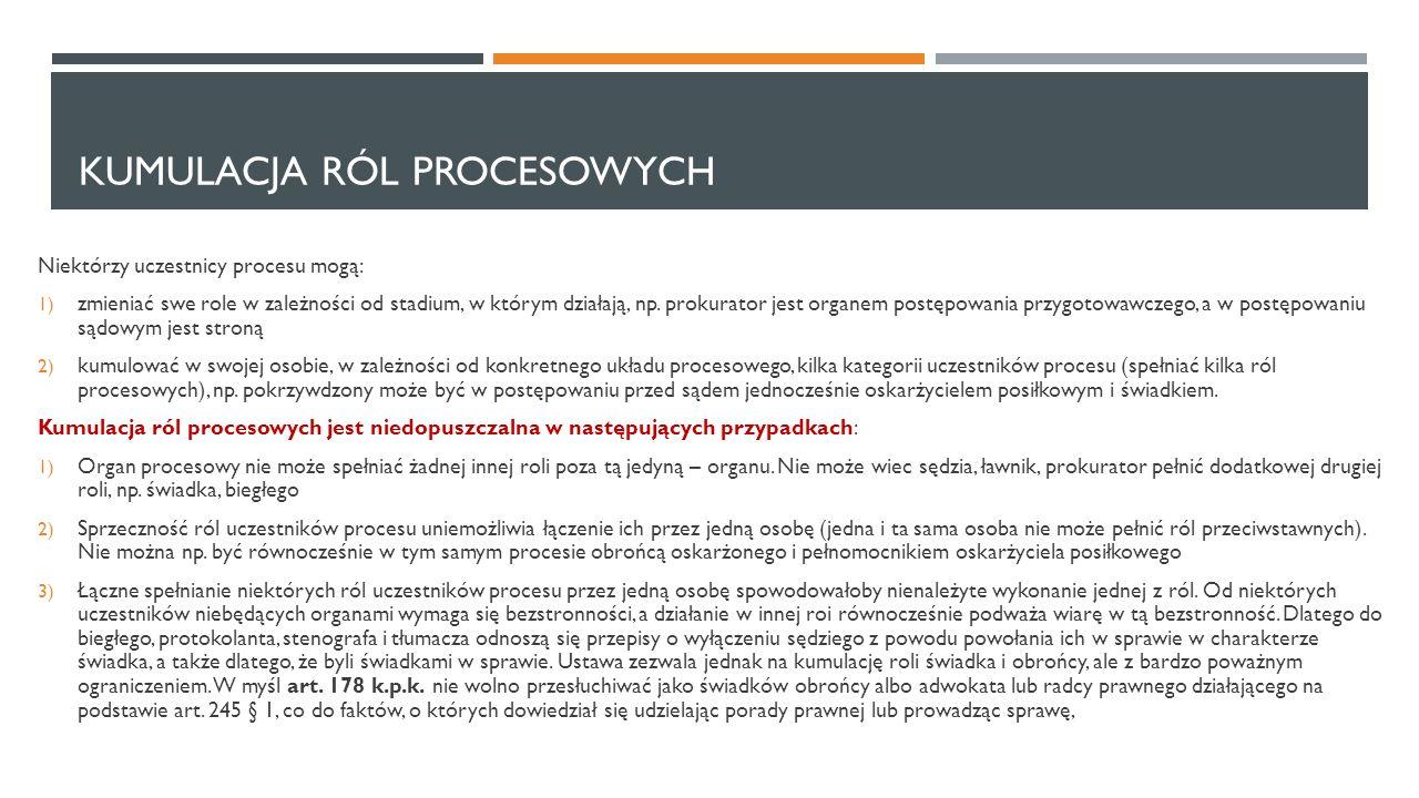 KUMULACJA RÓL PROCESOWYCH Niektórzy uczestnicy procesu mogą: 1) zmieniać swe role w zależności od stadium, w którym działają, np. prokurator jest orga
