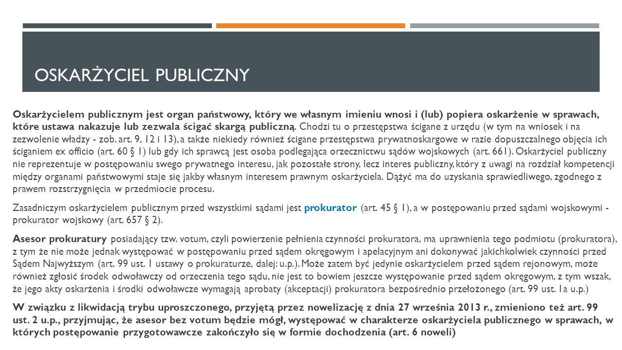 OSKARŻYCIEL PUBLICZNY Oskarżycielem publicznym jest organ państwowy, który we własnym imieniu wnosi i (lub) popiera oskarżenie w sprawach, które ustaw
