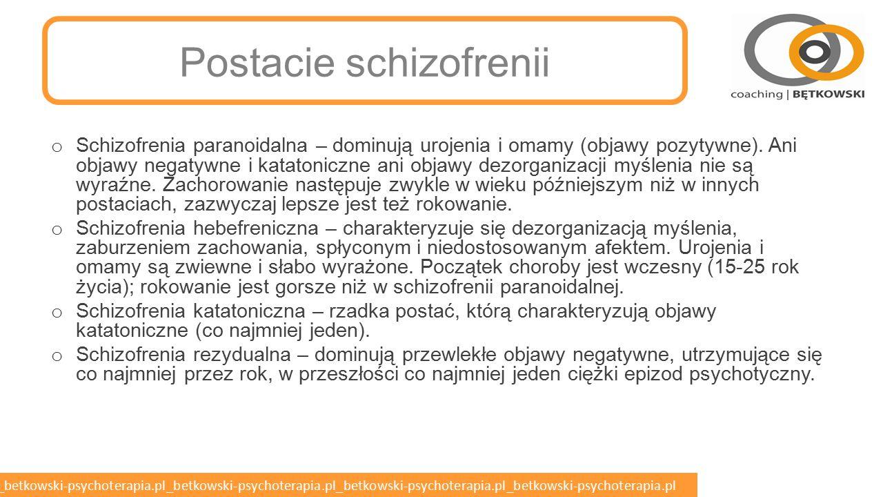 betkowski-psychoterapia.pl_betkowski-psychoterapia.pl_betkowski-psychoterapia.pl_betkowski-psychoterapia.pl_betkowski-psychoterapia.pl Schizofrenia (ICD-10) o Co najmniej jeden z następujących objawów o Echo myśli, nasyłanie myśli, zabieranie myśli lub rozpowszechnianie myśli o Urojenia oddziaływania lub owładnięcia, spostrzeżenia urojeniowe o Głosy omamowe komentujące na bieżąco zachowanie pacjenta lub dyskutujące między sobą o pacjencie bądź omamy pochodzące z jakiejś części ciała o Urojenia dziwaczne o Lub co najmniej dwa z następujących objawów o Inne omamy, które występują codziennie przez wiele tygodni, którym towarzyszą zwiewne urojenia lub myśli nadwartościowe o Dezorientacja myślenia (rozluźnienie kojarzeń, niespójność wypowiedzi, neologizmy) o Objawy katatoniczne o Objawy negatywne o Zmiany indywidualnego zachowania (utrata zainteresowań, brak celu, wycofanie społeczne)