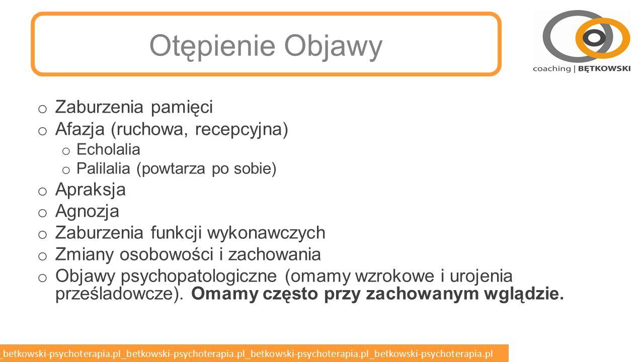 betkowski-psychoterapia.pl_betkowski-psychoterapia.pl_betkowski-psychoterapia.pl_betkowski-psychoterapia.pl_betkowski-psychoterapia.pl Otępienie DSM-IV Otępienie jest zespołem objawów zaburzeń procesów poznawczych obejmujących – oprócz zaburzeń pamięci – deficyty co najmniej dwóch z następujących funkcji poznawczych: o mowy (afazja), o celowej złożonej aktywności ruchowej (apraksja) o zdolności rozpoznawania i identyfikowania przedmiotów (agnozja), agnozja twarzy – zespół Capgrasa.