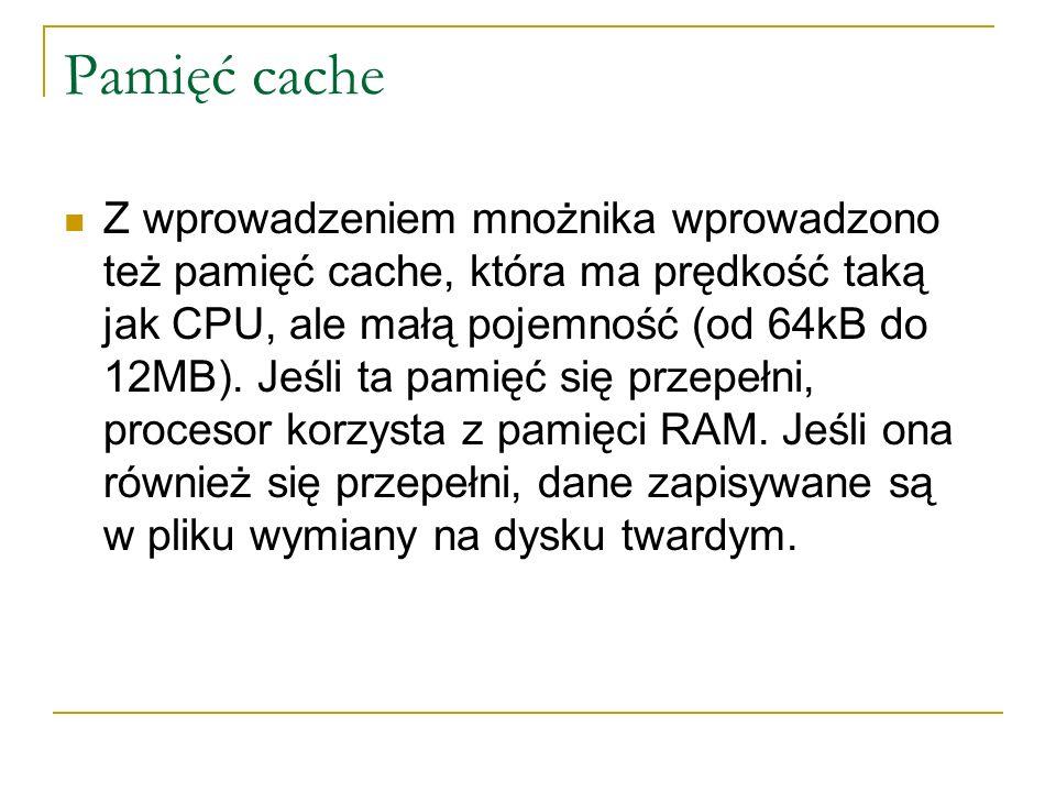 Pamięć cache Z wprowadzeniem mnożnika wprowadzono też pamięć cache, która ma prędkość taką jak CPU, ale małą pojemność (od 64kB do 12MB). Jeśli ta pam