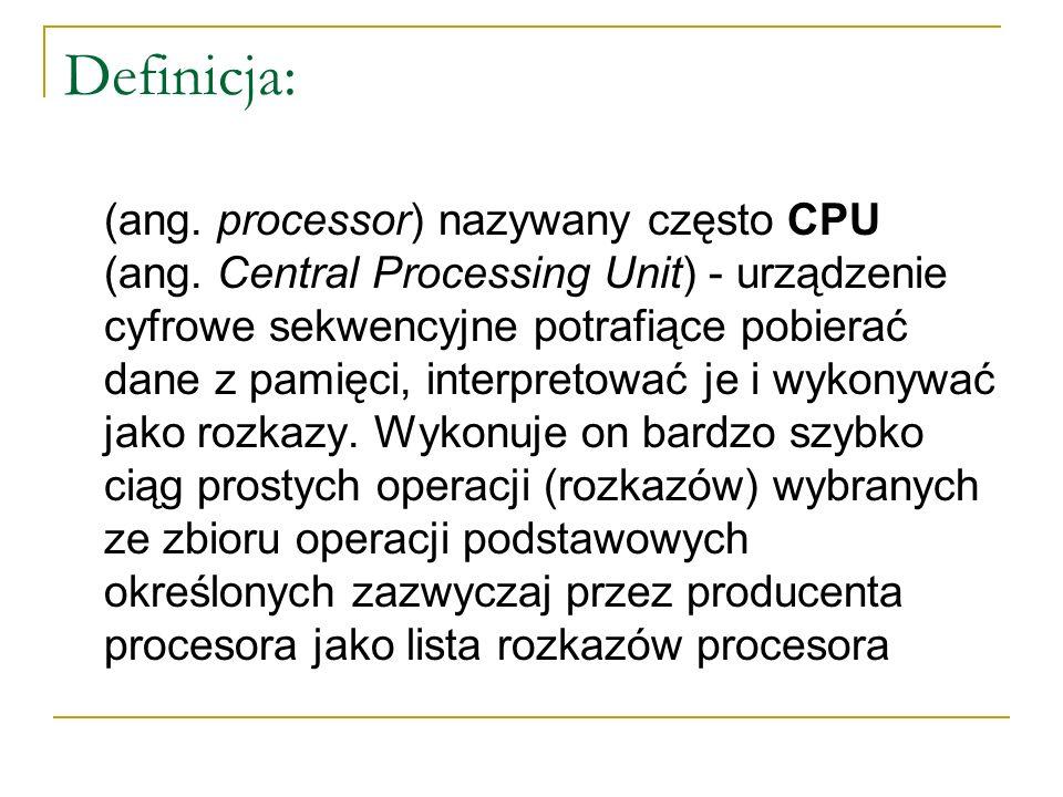 Definicja: (ang. processor) nazywany często CPU (ang. Central Processing Unit) - urządzenie cyfrowe sekwencyjne potrafiące pobierać dane z pamięci, in
