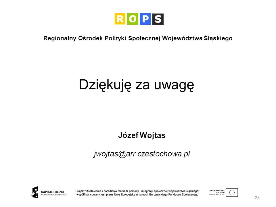 Dziękuję za uwagę 28 Józef Wojtas jwojtas@arr.czestochowa.pl Regionalny Ośrodek Polityki Społecznej Województwa Śląskiego