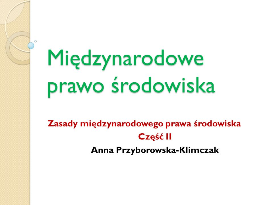 Międzynarodowe prawo środowiska Zasady międzynarodowego prawa środowiska Część II Anna Przyborowska-Klimczak