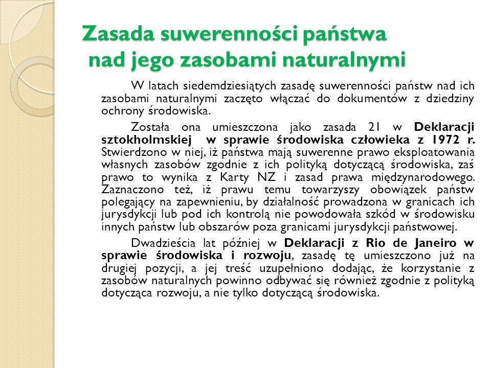 Zasada suwerenności państwa nad jego zasobami naturalnymi W latach siedemdziesiątych zasadę suwerenności państw nad ich zasobami naturalnymi zaczęto włączać do dokumentów z dziedziny ochrony środowiska.