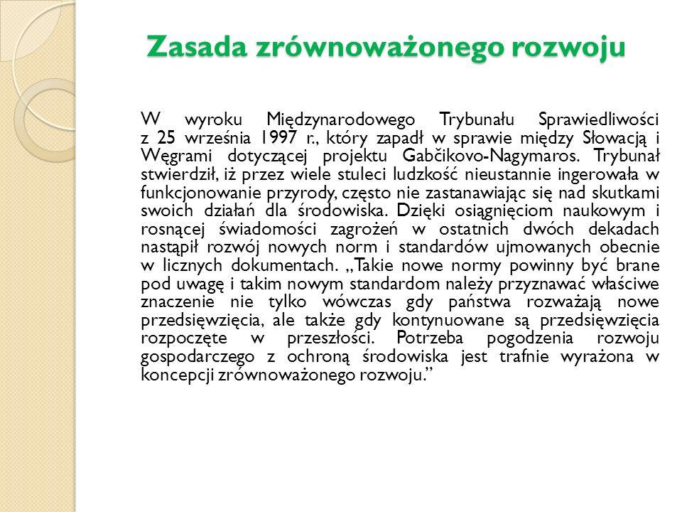 Zasada zrównoważonego rozwoju W wyroku Międzynarodowego Trybunału Sprawiedliwości z 25 września 1997 r., który zapadł w sprawie między Słowacją i Węgrami dotyczącej projektu Gabčikovo-Nagymaros.