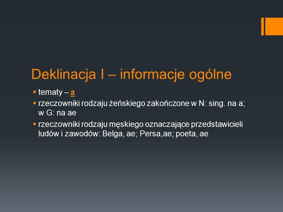 Deklinacja I – informacje ogólne  tematy – a  rzeczowniki rodzaju żeńskiego zakończone w N: sing. na a; w G: na ae  rzeczowniki rodzaju męskiego oz