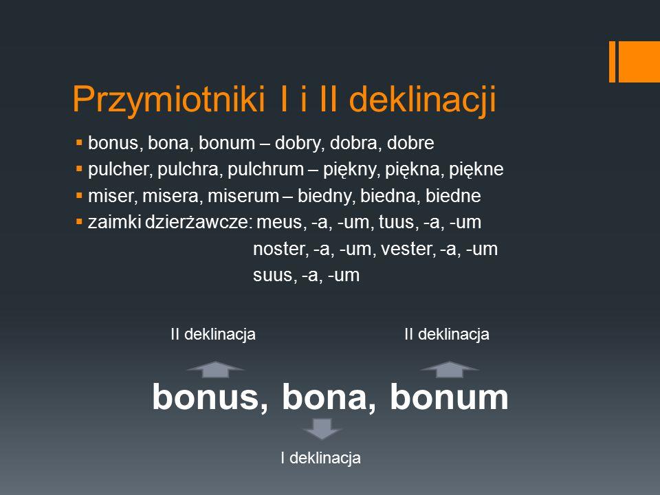 Przymiotniki I i II deklinacji  bonus, bona, bonum – dobry, dobra, dobre  pulcher, pulchra, pulchrum – piękny, piękna, piękne  miser, misera, miser
