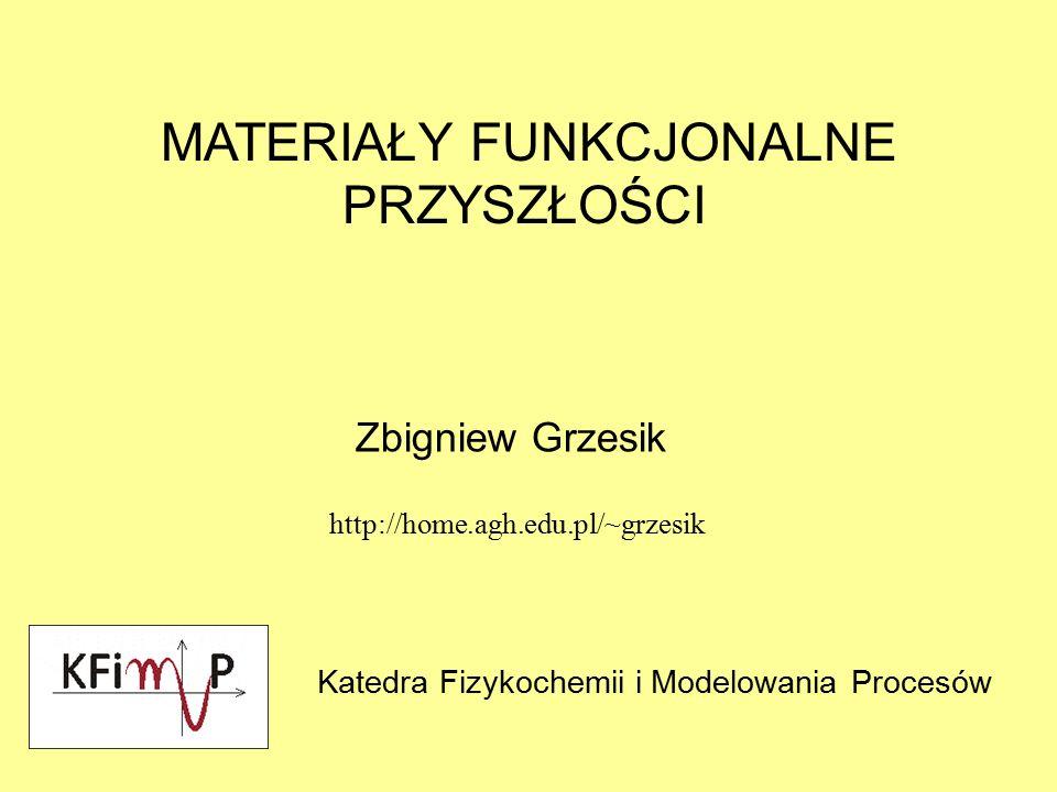MATERIAŁY FUNKCJONALNE PRZYSZŁOŚCI Zbigniew Grzesik Katedra Fizykochemii i Modelowania Procesów http://home.agh.edu.pl/~grzesik