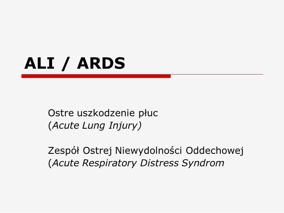 ALI / ARDS Ostre uszkodzenie płuc (Acute Lung Injury) Zespół Ostrej Niewydolności Oddechowej (Acute Respiratory Distress Syndrom