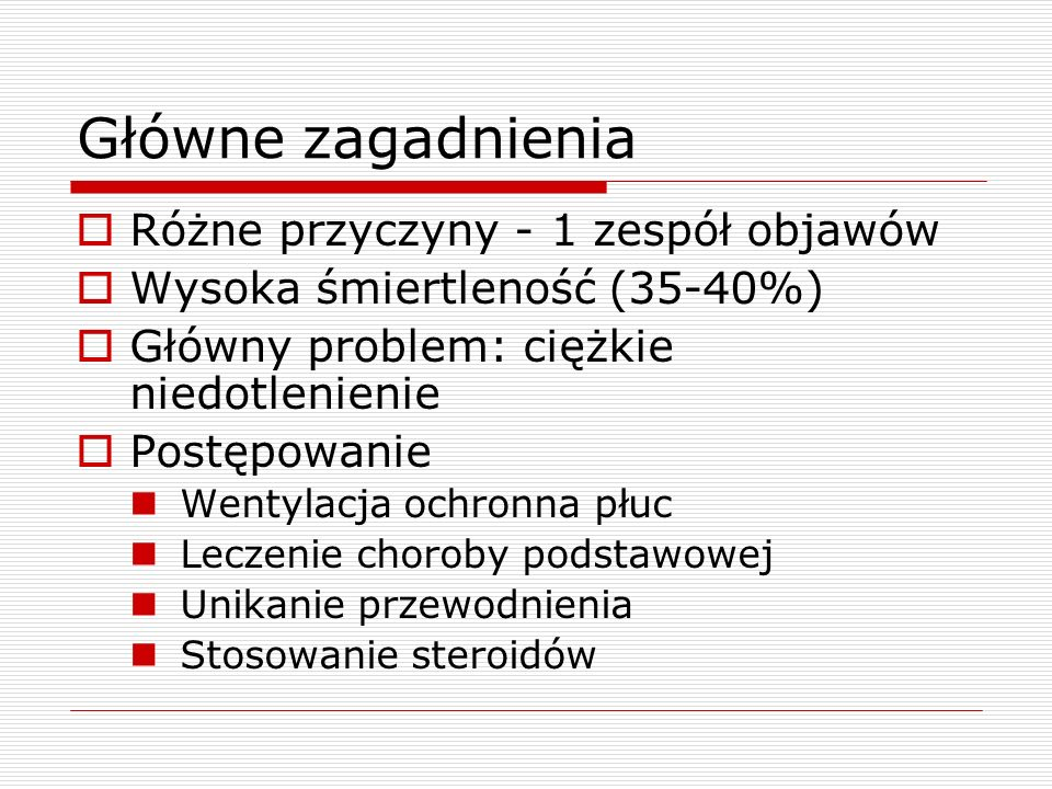 Główne zagadnienia  Różne przyczyny - 1 zespół objawów  Wysoka śmiertleność (35-40%)  Główny problem: ciężkie niedotlenienie  Postępowanie Wentylacja ochronna płuc Leczenie choroby podstawowej Unikanie przewodnienia Stosowanie steroidów