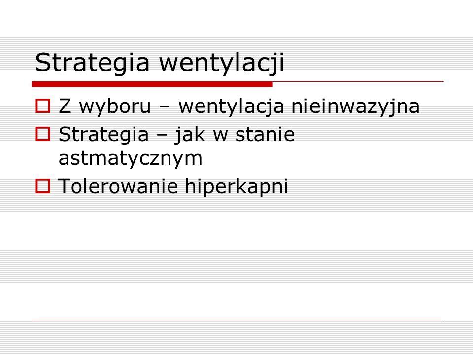 Strategia wentylacji  Z wyboru – wentylacja nieinwazyjna  Strategia – jak w stanie astmatycznym  Tolerowanie hiperkapni