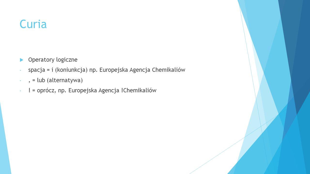Curia  Operatory logiczne - spacja = i (koniunkcja) np. Europejska Agencja Chemikaliów -, = lub (alternatywa) - ! = oprócz, np. Europejska Agencja !C