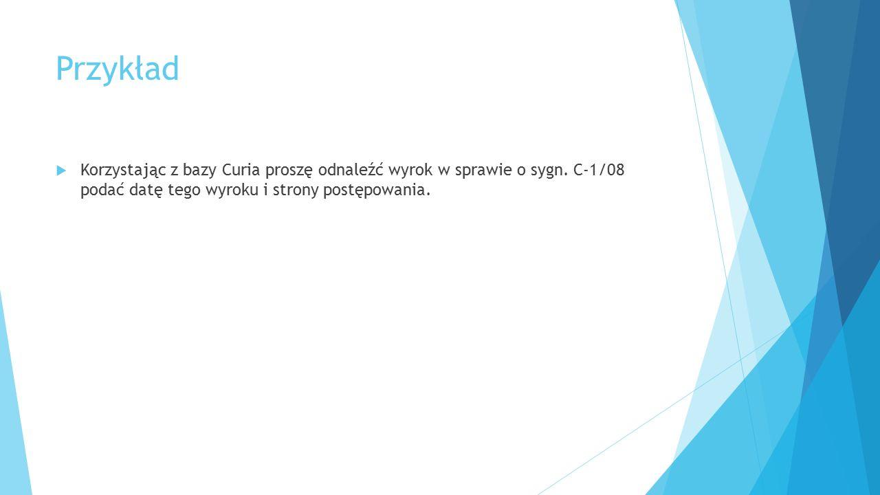 Przykład  Korzystając z bazy Curia proszę odnaleźć wyrok w sprawie o sygn. C-1/08 podać datę tego wyroku i strony postępowania.