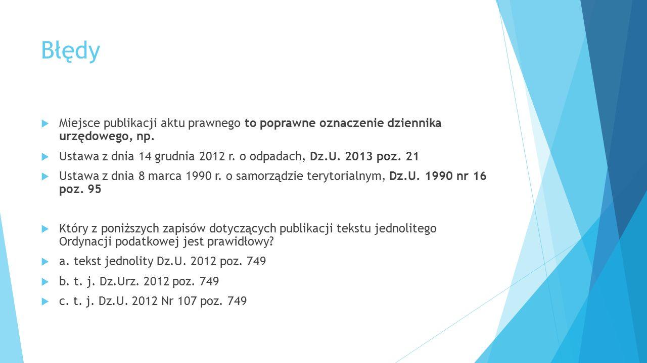 Błędy  Miejsce publikacji aktu prawnego to poprawne oznaczenie dziennika urzędowego, np.  Ustawa z dnia 14 grudnia 2012 r. o odpadach, Dz.U. 2013 po