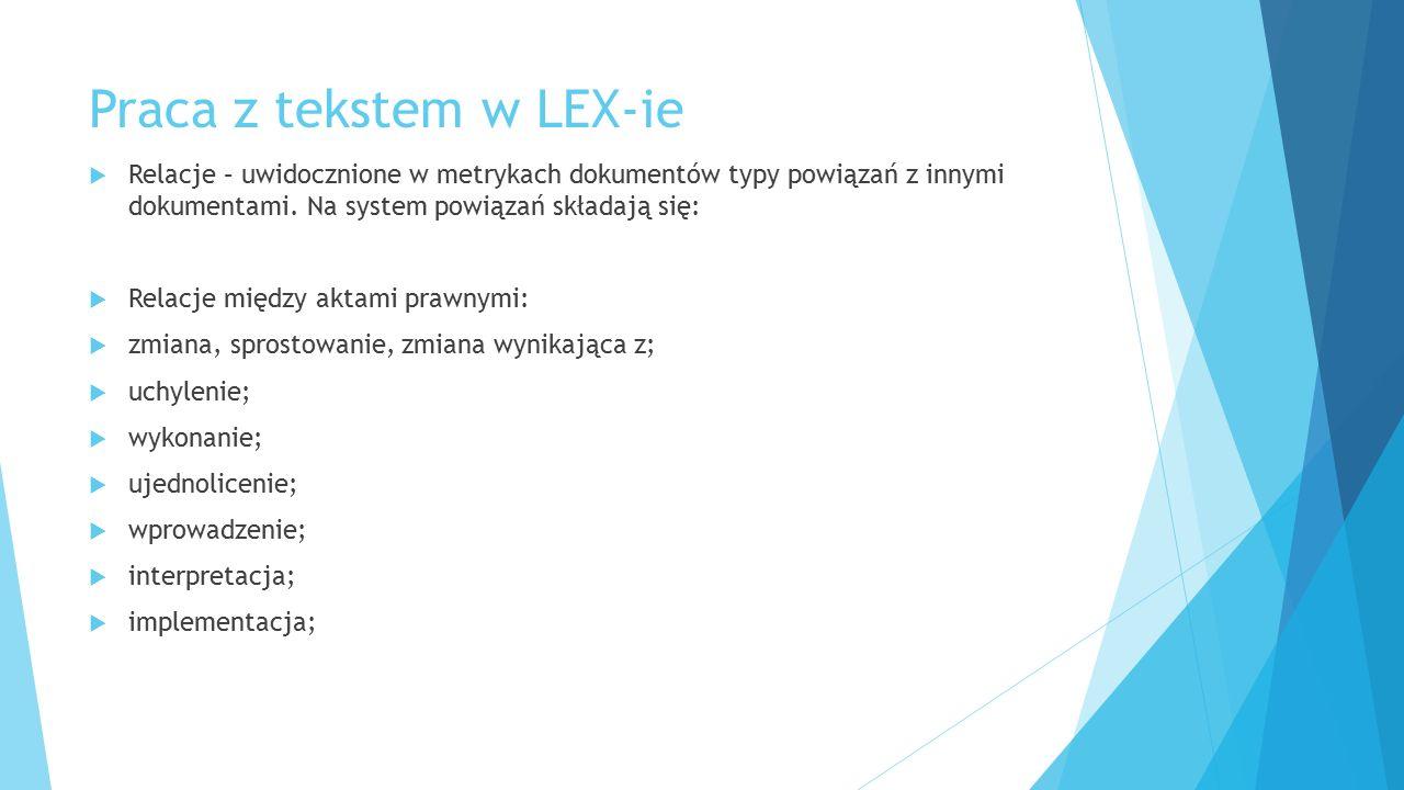 Praca z tekstem w LEX-ie  Relacje – uwidocznione w metrykach dokumentów typy powiązań z innymi dokumentami. Na system powiązań składają się:  Relacj