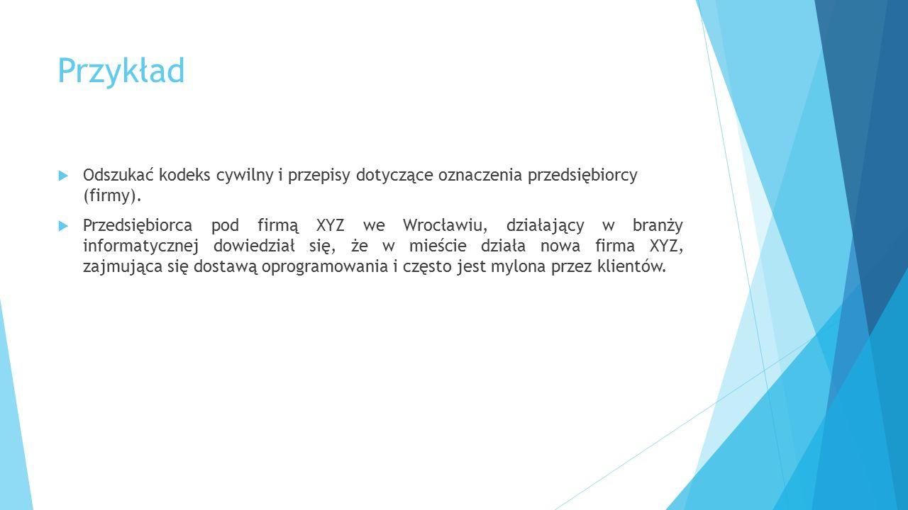 Przykład  Odszukać kodeks cywilny i przepisy dotyczące oznaczenia przedsiębiorcy (firmy).  Przedsiębiorca pod firmą XYZ we Wrocławiu, działający w b