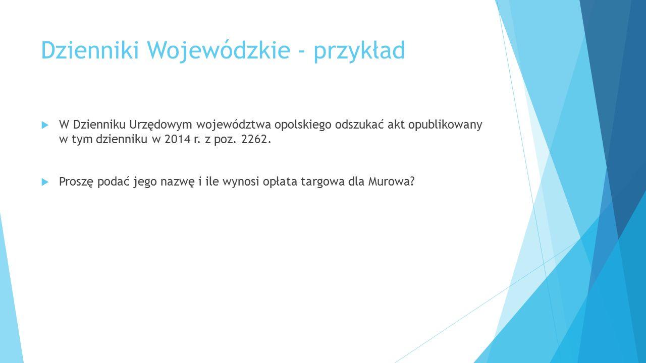 Dzienniki Wojewódzkie - przykład  W Dzienniku Urzędowym województwa opolskiego odszukać akt opublikowany w tym dzienniku w 2014 r. z poz. 2262.  Pro