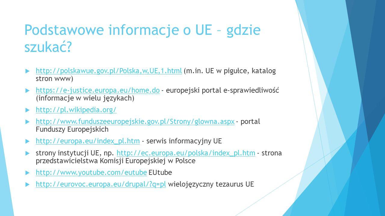 Podstawowe informacje o UE – gdzie szukać?  http://polskawue.gov.pl/Polska,w,UE,1.html (m.in. UE w pigułce, katalog stron www) http://polskawue.gov.p